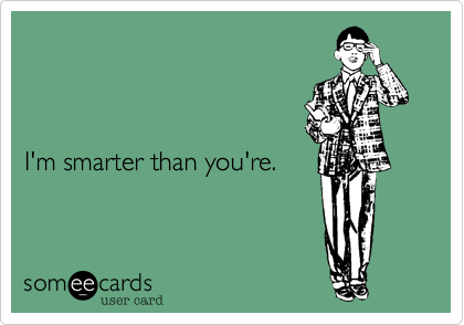 I'm smarter than you're.