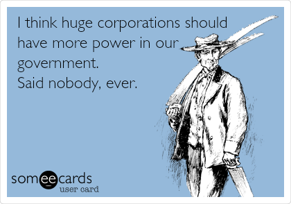 I think huge corporations should have more power in our government. Said nobody, ever.