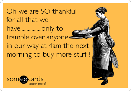 Oh we are SO thankful  for all that we have.................only to trample over anyone in our way at 4am the next morning to buy more stuff !