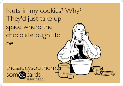 Nuts in my cookies? Why? They'd just take up space where the chocolate ought to be.   thesaucysoutherner