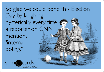 """So glad we could bond this Election Day by laughing hysterically every time a reporter on CNN mentions """"internal poling."""""""