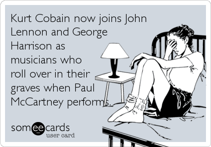 Kurt Cobain now joins JohnLennon and GeorgeHarrison asmusicians whoroll over in theirgraves when PaulMcCartney performs.