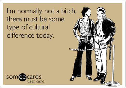 I'm normally not a bitch, there must be some type of cultural difference today.