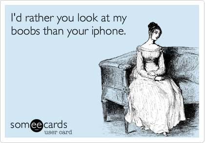 I'd rather you look at my boobs than your iphone.