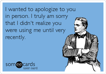 I wanted to apologize to you in person. I truly am sorry that I didn't realize you were using me until very recently.