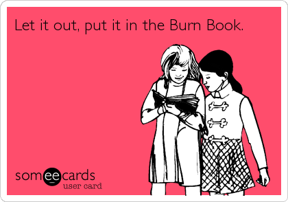 Let it out, put it in the Burn Book.