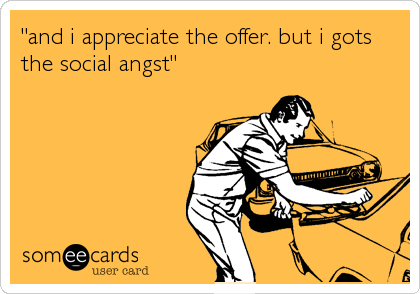 """and i appreciate the offer. but i gots the social angst"""
