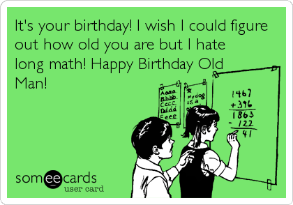 It's your birthday! I wish I could figure out how old you are but I hate long math! Happy Birthday Old Man!