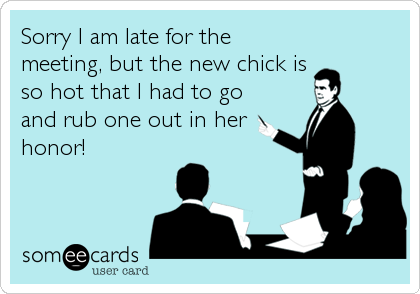 Sorry I am late for the meeting, but the new chick is so hot that I had to go and rub one out in her honor!