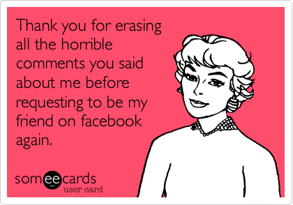 Thank you for erasing all the horrible comments you said about me before requesting to be my friend on facebook again.
