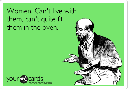 Women. Can't live with 