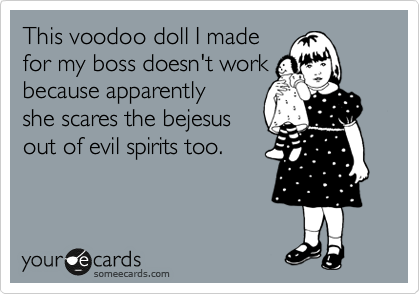 This voodoo doll I made for you doesn't work because apparently  you scare the bejesus  out of evil spirits too.