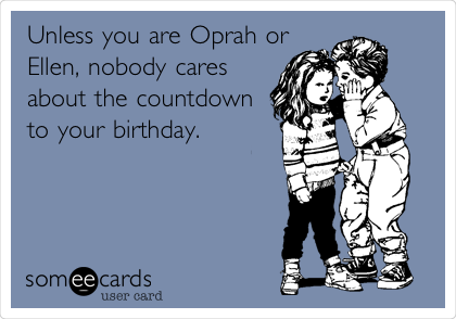 Unless you are Oprah or Ellen, nobody cares about the countdown to your birthday.