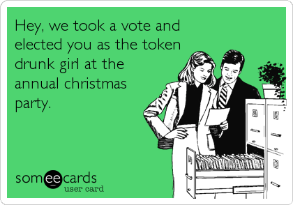 Hey, we took a vote and elected you as the token drunk girl at the annual christmas party.