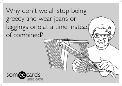 Why don't we all stop being greedy and wear jeans or leggings one at a time instead of combined?