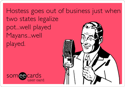 Hostess goes out of business just when two states legalize pot...well played Mayans...well played.