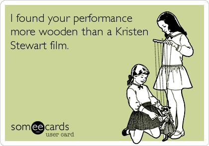 I found your performance more wooden than a Kristen Stewart film.
