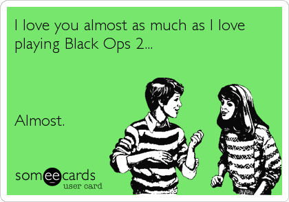 I love you almost as much as I love playing Black Ops 2...    Almost.