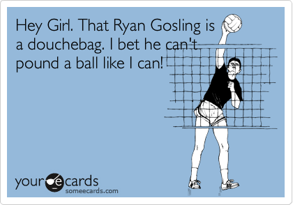 Hey Girl. That Ryan Gosling is