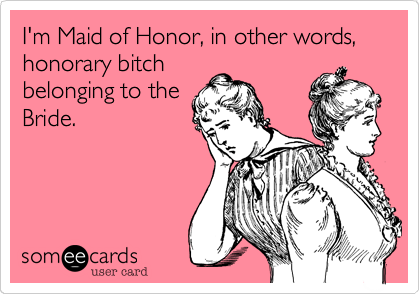 I'm Maid of Honor, in other words, honorary bitch belonging to the Bride.