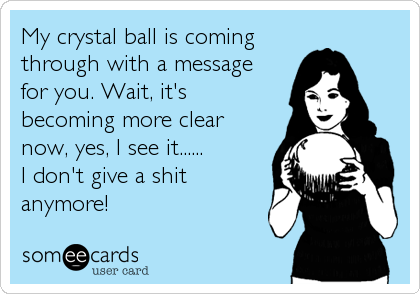 My crystal ball is coming through with a message  for you. Wait, it's becoming more clear now, yes, I see it...... I don't give a shit anymore!