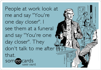 """People at work look at me and say """"You're one day closer"""". I see them at a funeral and say """"You're one day closer"""". They don't talk to me after that."""