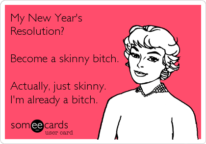 My New Year's Resolution?  Become a skinny bitch.  Actually, just skinny. I'm already a bitch.