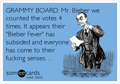 "GRAMMY BOARD: Mr. Bieber we counted the votes 4 times. It appears their ""Bieber Fever"" has subsided and everyone has come to their fucking senses. . ."