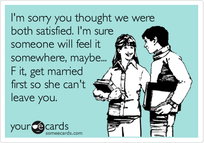 I'm sorry you thought we were both satisfied. I'm sure someone will feel it somewhere, maybe... F it, get married first so she can't leave you.