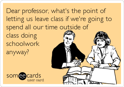 Dear professor, what's the point of letting us leave class if we're going to spend all our time outside of class doing schoolwork anyway?