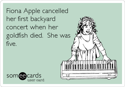 Fiona Apple cancelled her first backyard concert when her goldfish died.  She was five.