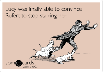 Lucy was finally able to convince Rufert to stop stalking her.
