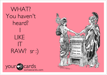 WHAT?  You haven't     heard?         I      LIKE        IT    RAW?  sr :)