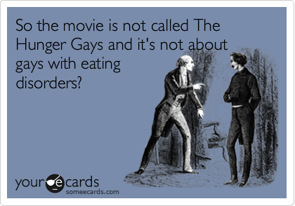 So the movie is not called The Hunger Gays and it's not about gays with eating