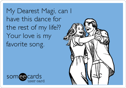 My Dearest Magi, can I have this dance for the rest of my life?? Your love is my favorite song.