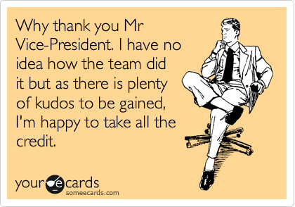Why thank you Mr Vice-President. I have no idea how the team did it but as there is plenty of kudos to be gained, I'm happy to take all the credit.