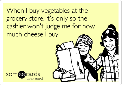 When I buy vegetables at the grocery store%2C it's only so the cashier won't judge me for how much cheese I buy.