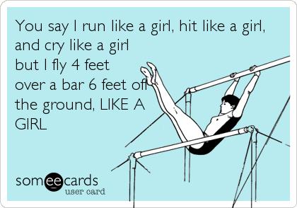 You say I run like a girl, hit like a girl, and cry like a girl but I fly 4 feet over a bar 6 feet off the ground, LIKE A GIRL
