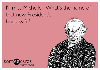 I'll miss Michelle.  What's the name of that new President's housewife?