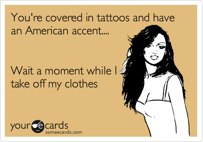 You're covered in tattoos and have an American accent....    Wait a moment while I take off my clothes