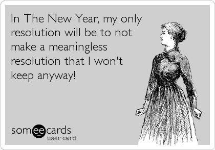 In The New Year, my only  resolution will be to not  make a meaningless resolution that I won't  keep anyway!