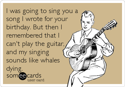 I was going to sing you a song I wrote for your birthday. But then I remembered that I can't play the guitar, and my singing sounds like whales dying.