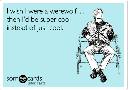 I wish I was a werewolf. . .
