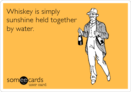 Whiskey is simply sunshine held together by water.