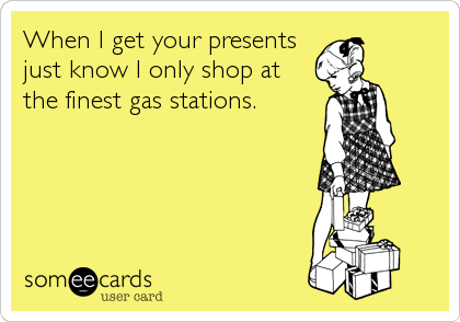 When I get your presentsjust know I only shop atthe finest gas stations.