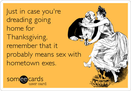 Just in case you're dreading going home for Thanksgiving,  remember that it  probably means sex with hometown exes.