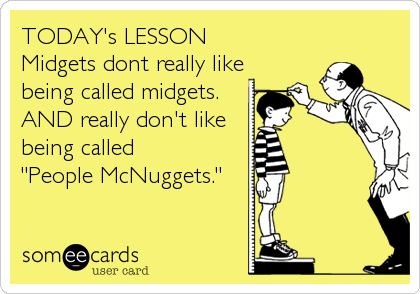 "TODAY's LESSON Midgets dont really like being called midgets.  AND really don't like being called  ""People McNuggets."""