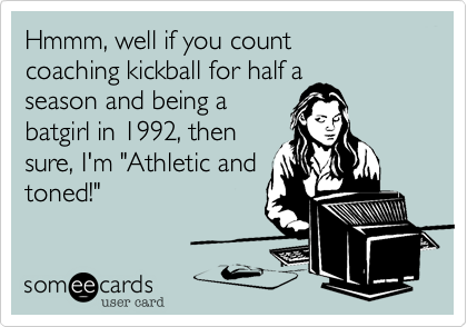 """Hmmm, well if you count  coaching kickball for half a  season and being a  batgirl in 1992, then sure, I'm """"Athletic and toned!"""""""