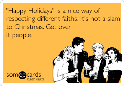 """Happy Holidays"" is a nice way of respecting different faiths. It's not a slam to Christmas. Get over it people."