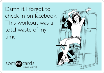 Damn it I forgot to check in on facebook. This workout was a total waste of my  time.